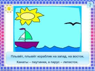 Плывёт, плывёт кораблик на запад, на восток. Канаты – паутинки, а парус – леп