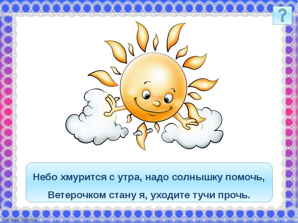 Небо хмурится с утра, надо солнышку помочь, Ветерочком стану я, уходите тучи...