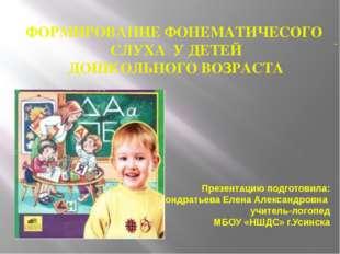 ФОРМИРОВАНИЕ ФОНЕМАТИЧЕСОГО СЛУХА У ДЕТЕЙ ДОШКОЛЬНОГО ВОЗРАСТА Презентацию п