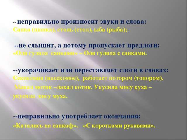 -- неправильно произносит звуки и слова: Сапка (шапка), столь (стол), ыба (ры...