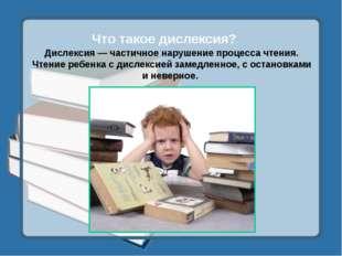 Что такое дислексия? Дислексия — частичное нарушение процесса чтения. Чтение