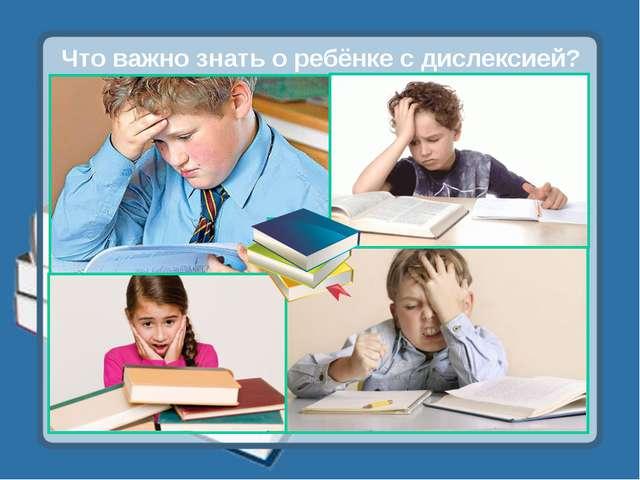 Что важно знать о ребёнке с дислексией?