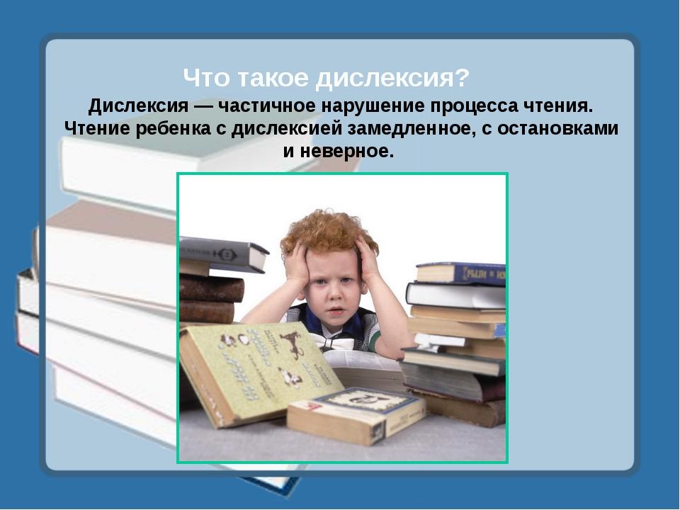 Что такое дислексия? Дислексия — частичное нарушение процесса чтения. Чтение...