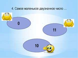 4. Самое маленькое двузначное число … 0 11 10