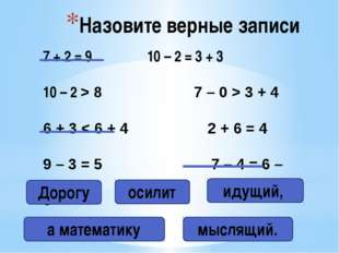 Назовите верные записи 7 + 2 = 9 10 – 2 = 3 + 3 10 – 2 > 8 7 – 0 > 3 + 4 6 +