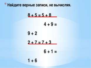 Найдите верные записи, не вычисляя. 8 + 5 = 5 + 8 4 + 9 = 9 + 2 2 + 7 = 7 + 3