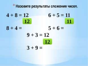 Назовите результаты сложения чисел. 4 + 8 = 12 8 + 4 = 12 6 + 5 = 11 5 + 6 =