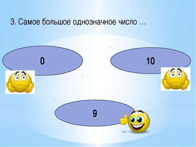 3. Самое большое однозначное число … 0 10 9