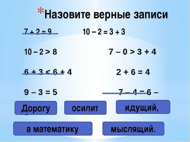 Назовите верные записи 7 + 2 = 9 10 – 2 = 3 + 3 10 – 2 > 8 7 – 0 > 3 + 4 6 +...