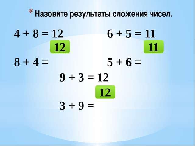 Назовите результаты сложения чисел. 4 + 8 = 12 8 + 4 = 12 6 + 5 = 11 5 + 6 =...