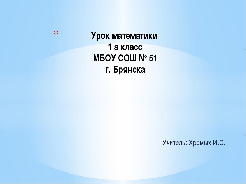 Учитель: Хромых И.С. Урок математики 1 а класс МБОУ СОШ № 51 г. Брянска