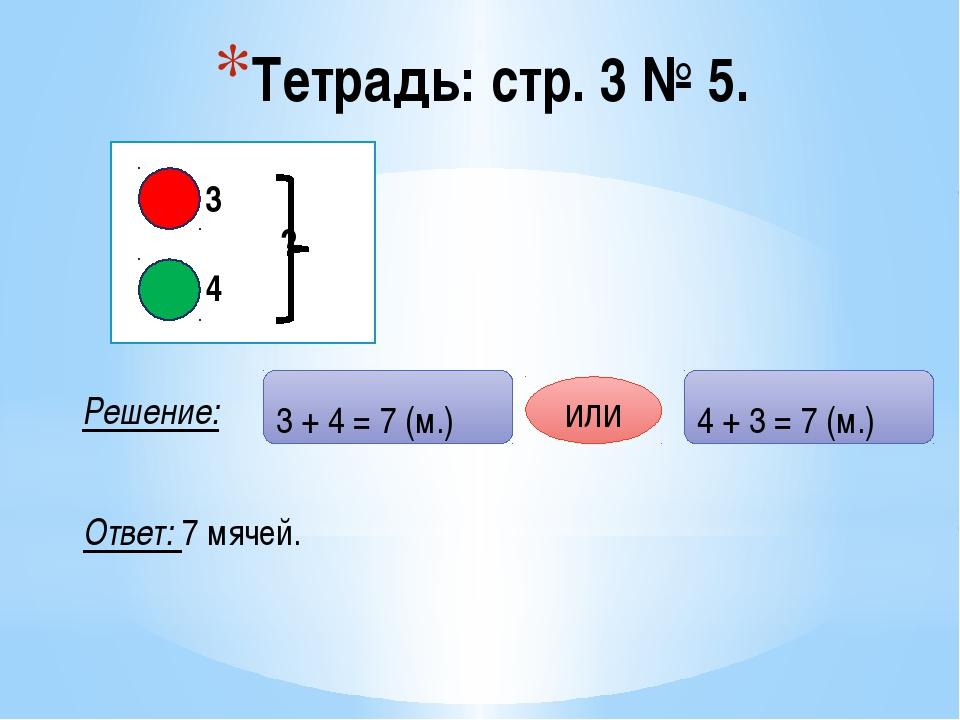 Тетрадь: стр. 3 № 5. Решение: - 3 ? - 4 Ответ: 7 мячей. 3 + 4 = 7 (м.) 4 + 3...