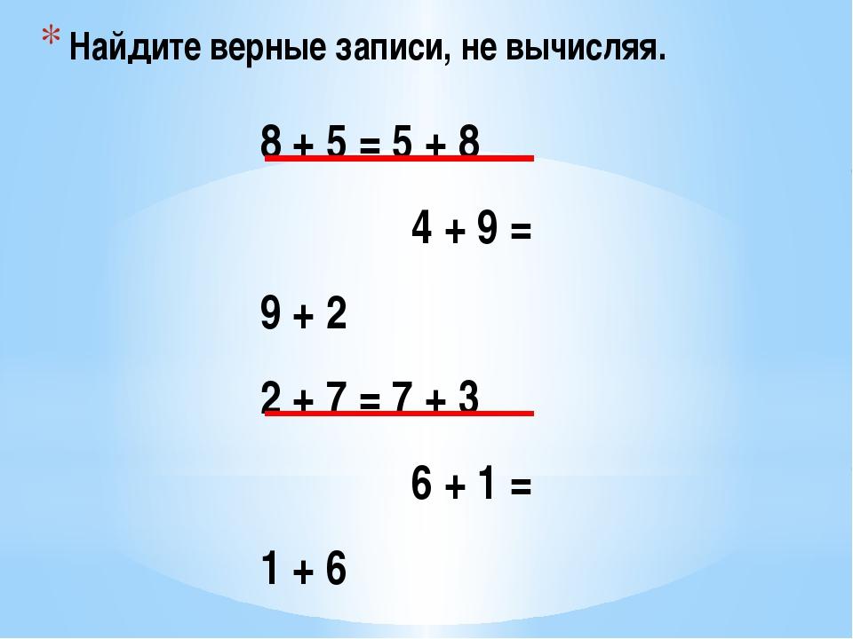 Найдите верные записи, не вычисляя. 8 + 5 = 5 + 8 4 + 9 = 9 + 2 2 + 7 = 7 + 3...