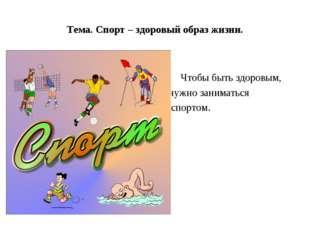 Тема. Спорт – здоровый образ жизни. Чтобы быть здоровым, нужно заниматься спо