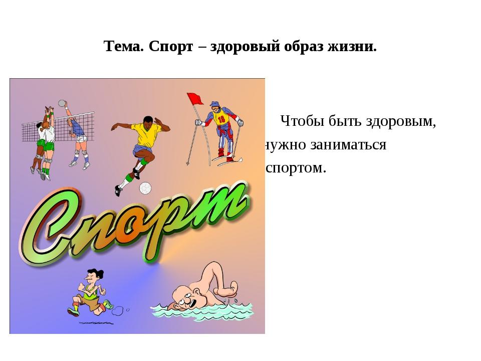 Тема. Спорт – здоровый образ жизни. Чтобы быть здоровым, нужно заниматься спо...