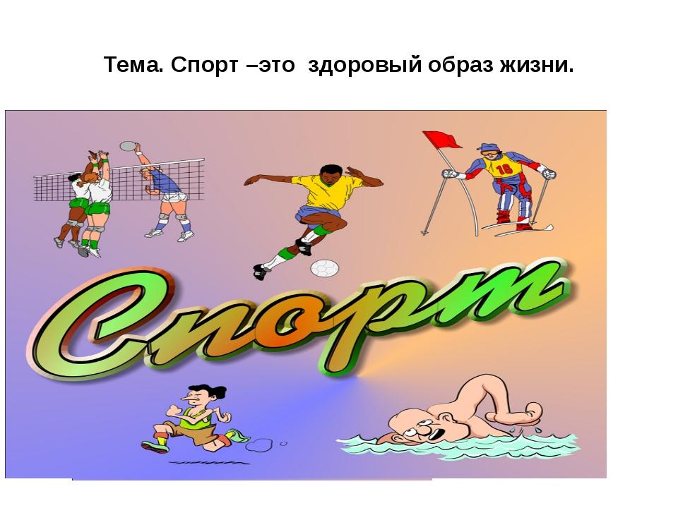 Тема. Спорт –это здоровый образ жизни.