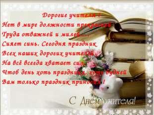 Дорогие учителя ! Нет в мире должности прекрасней Труда отважней и милей…. С