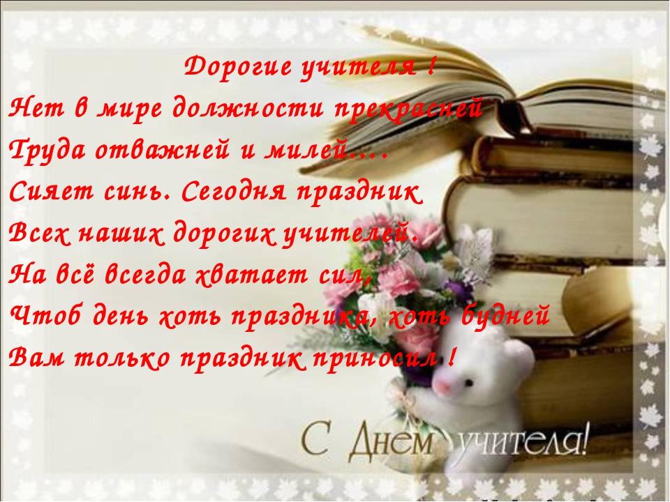 Дорогие учителя ! Нет в мире должности прекрасней Труда отважней и милей…. С...