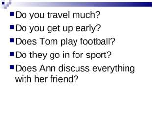 Do you travel much? Do you get up early? Does Tom play football? Do they go i