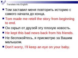 Translate into English: Том заставил меня повторить историю с самого начала д