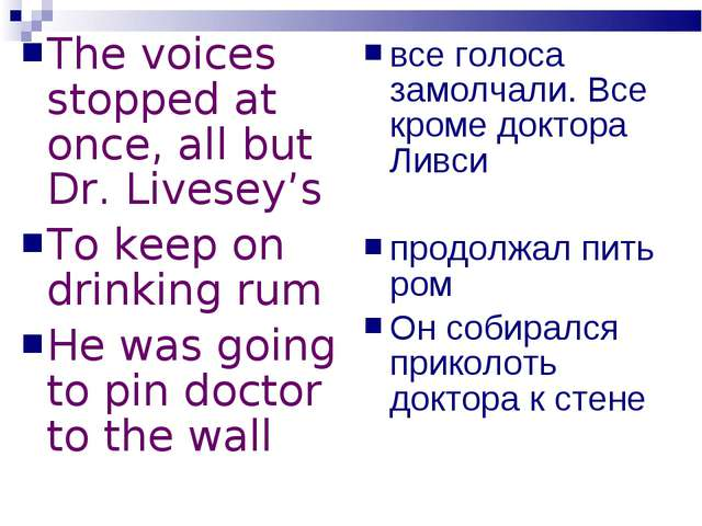 The voices stopped at once, all but Dr. Livesey's To keep on drinking rum He...