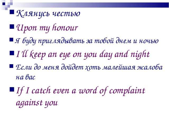 Клянусь честью Upon my honour Я буду приглядывать за тобой днем и ночью I'll...