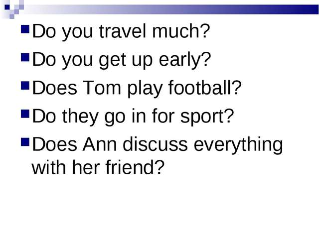 Do you travel much? Do you get up early? Does Tom play football? Do they go i...