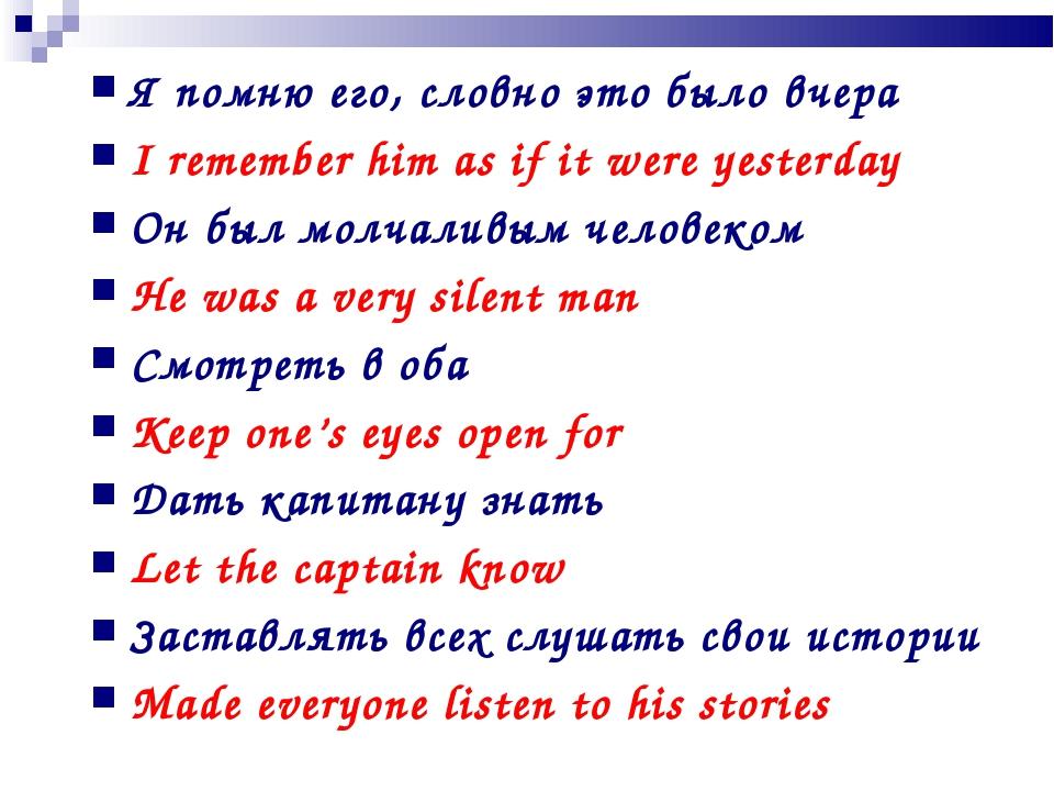 Я помню его, словно это было вчера I remember him as if it were yesterday Он...