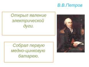 В.В.Петров Собрал первую медно-цинковую батарею. Открыл явление электрической