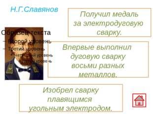 Н.Г.Славянов Впервые выполнил дуговую сварку восьми разных металлов. Изобрел