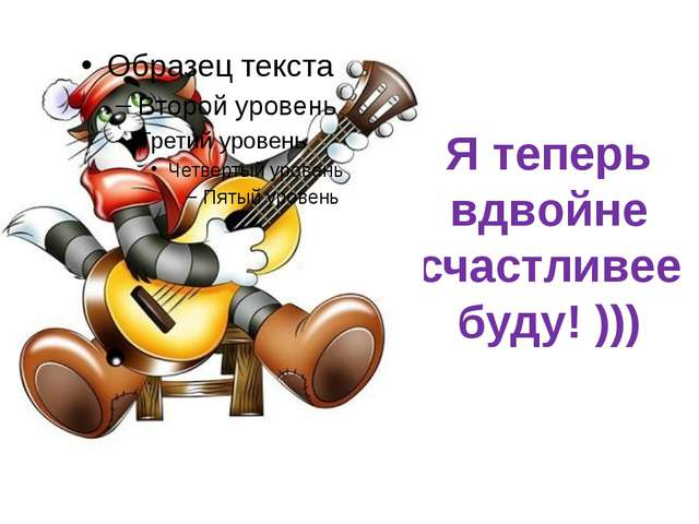 Я теперь вдвойне счастливее буду! )))