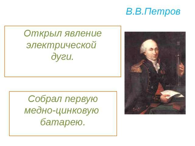В.В.Петров Собрал первую медно-цинковую батарею. Открыл явление электрической...