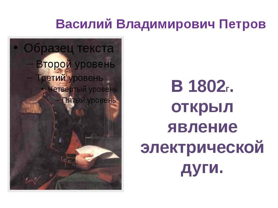 Василий Владимирович Петров В 1802г. открыл явление электрической дуги.