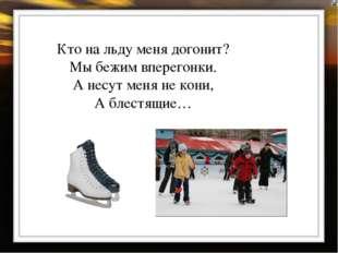 Кто на льду меня догонит? Мы бежим вперегонки. А несут меня не кони, А блестя