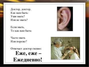 Доктор, доктор, Как нам быть: Уши мыть? Или не мыть? Если мыть, То как нам бы