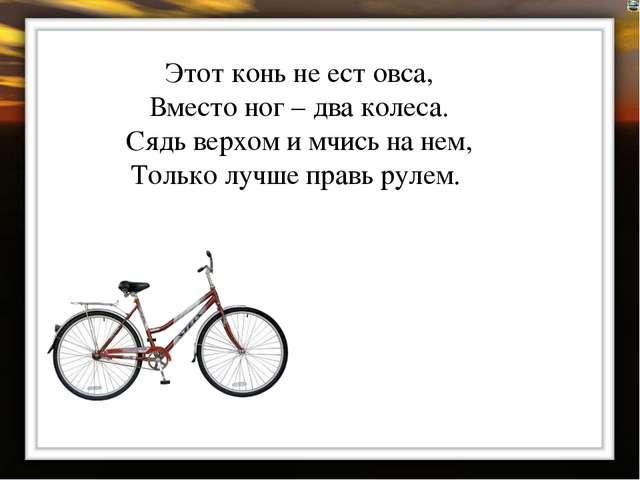 Этот конь не ест овса, Вместо ног – два колеса. Сядь верхом и мчись на нем, Т...