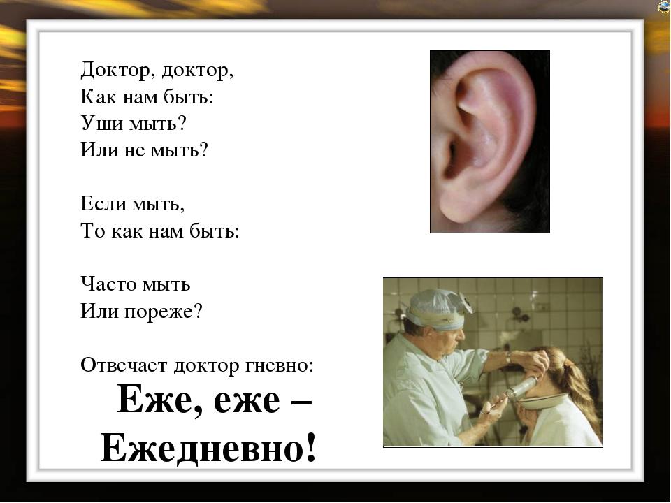 Доктор, доктор, Как нам быть: Уши мыть? Или не мыть? Если мыть, То как нам бы...