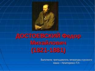 ДОСТОЕВСКИЙ Федор Михайлович (1821-1881) Выполнила: преподаватель литературы
