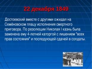 22 декабря 1849 Достоевский вместе с другими ожидал на Семёновском плацу испо