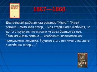 """1867—1868 Достоевский работал над романом """"Идиот"""". """"Идея романа,—указывал ав"""