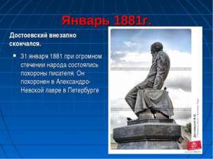 Январь 1881г. Достоевский внезапно скончался. 31 января 1881 при огромном сте