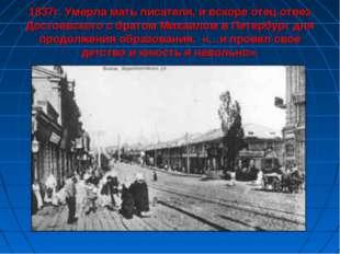 1837г. Умерла мать писателя, и вскоре отец отвез Достоевского с братом Михаи
