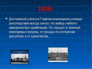 1838г. Достоевский учился в Главном инженерном училище (впоследствии всегда с