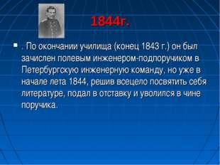 1844г. . По окончании училища (конец 1843 г.) он был зачислен полевым инженер