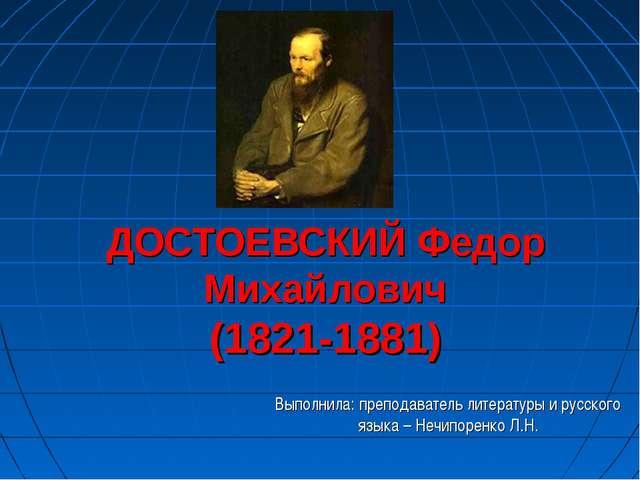 ДОСТОЕВСКИЙ Федор Михайлович (1821-1881) Выполнила: преподаватель литературы...
