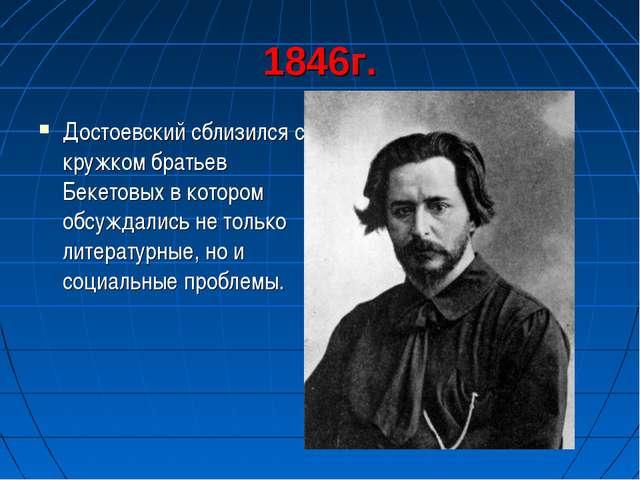 1846г. Достоевский сблизился с кружком братьев Бекетовых в котором обсуждалис...