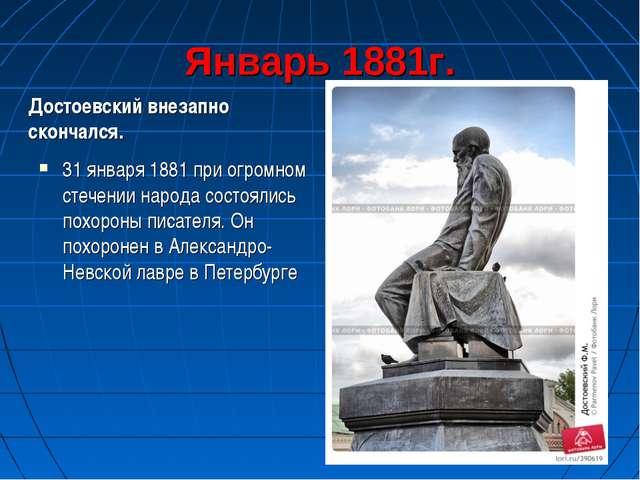 Январь 1881г. Достоевский внезапно скончался. 31 января 1881 при огромном сте...