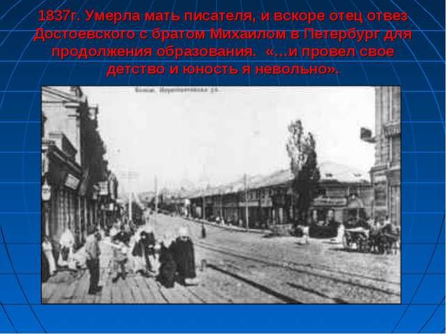 1837г. Умерла мать писателя, и вскоре отец отвез Достоевского с братом Михаи...