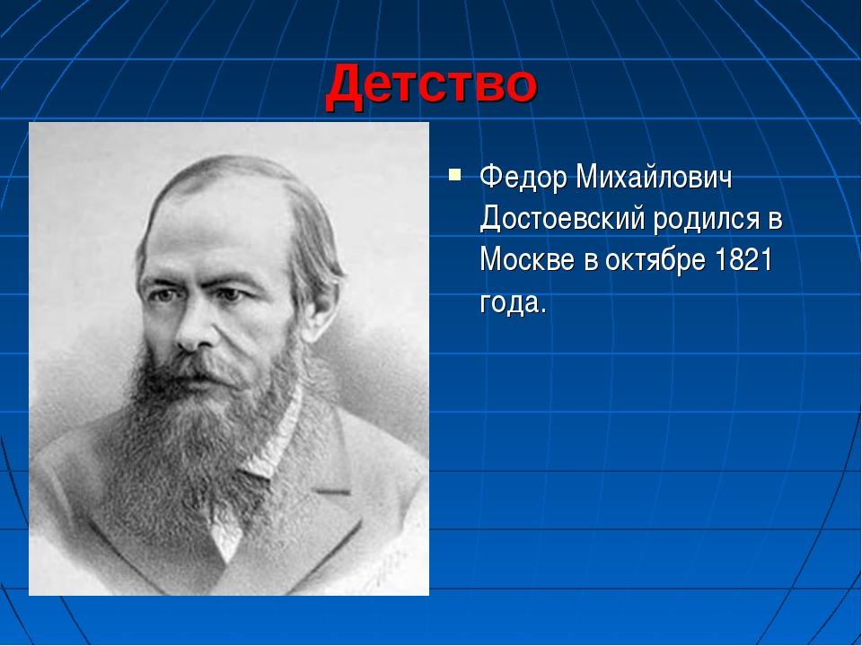 Детство Федор Михайлович Достоевский родился в Москве в октябре 1821 года.