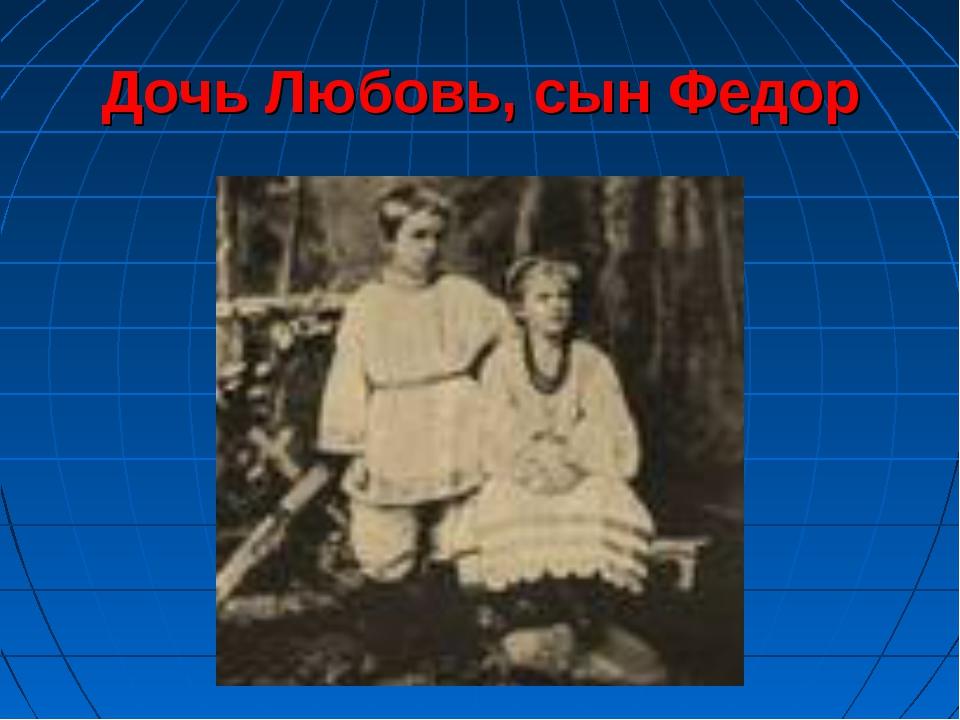 Дочь Любовь, сын Федор
